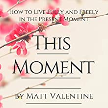 This Moment: How to Live Fully and Freely in the Present Moment | Livre audio Auteur(s) : Matt Valentine Narrateur(s) : Matt Valentine