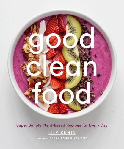 Good Clean Food: Super Simple Plant-Based Recipes for Every Day by Lily Kunin