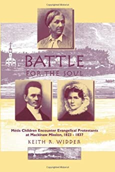 Battle for the Soul : Metis Children Encounter Evangelical Protestants at Mackinaw Mission, 1823-1837
