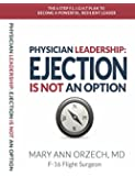 PHYSICIAN LEADERSHIP: EJECTION IS NOT AN OPTION: THE 6-STEP F.L.I.G.H.T PLAN TO BECOME A POWERFUL, RESILIENT LEADER