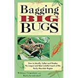 Bagging Big Bugs: How to Identify, Collect, and Display the Largest and Most Colorful Insects of the Rocky Mountain...