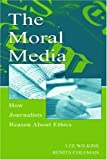 The Moral Media: How Journalists Reason About Ethics (Routledge Communication Series)
