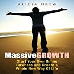 Massive Growth: Start Your Own Online Business and Create a Whole New Way of Life | Alicia Drew