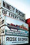 img - for Ninety Percent of Everything: Inside Shipping, the Invisible Industry That Puts Clothes on Your Back, Gas in Your Car, and Food on Your Plate book / textbook / text book