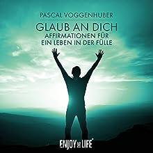 Glaub an dich! Affirmationen für ein Leben in der Fülle Hörbuch von Pascal Voggenhuber Gesprochen von: Pascal Voggenhuber