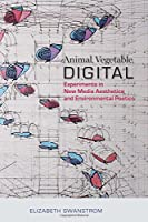 Animal, Vegetable, Digital: Experiments in New Media Aesthetics and Environmental Poetics Front Cover
