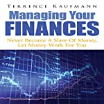 Managing Your Finances: Never Become a Slave of Money, Let Money Work for You | Terrence Kaufmann