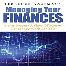 Managing Your Finances: Never Become a Slave of Money, Let Money Work for You (       UNABRIDGED) by Terrence Kaufmann Narrated by Troy McElfresh