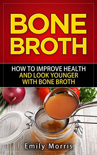 Bone Broth: How to Improve Health and Look Younger with Bone Broth by Emily Morris