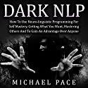 Dark NLP: How to Use Neuro-Linguistic Programming for Self Mastery, Getting What You Want, Mastering Others and to Gain an Advantage Over Anyone Hörbuch von Michael Pace Gesprochen von: Jennifer Howe