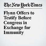 Flynn Offers to Testify Before Congress in Exchange for Immunity | Mark Mazzetti,Matthew Rosenberg