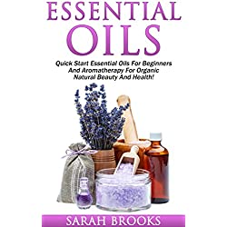 Essential Oils: Quick Start Essential Oils For Beginners And Aromatherapy For Organic Natural Beauty And Health! (Essential Oils, Coconut Oil, Weight Loss, ... Low Carb Diet, Natural Remedies)