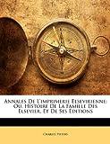echange, troc Charles Pieters - Annales de L'Imprimerie Elsevirienne: Ou, Histoire de La Famille Des Elsevier, Et de Ses Ditions