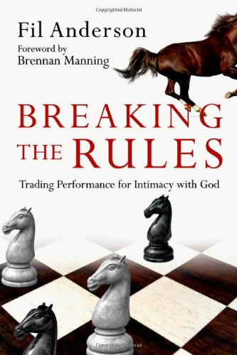 Breaking the Rules  Trading Performance for Intimacy with God, Fil Anderson; Brennan Manning