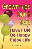 Grown-ups Don't Skip Have FUN Be Happy Enjoy Life
