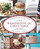 Washington, DC Chefs Table: Extraordinary Recipes from the Nations Capital