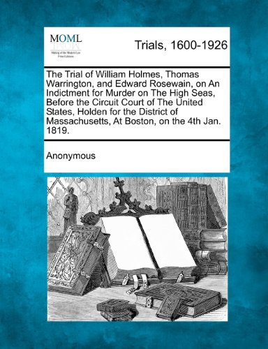 The Trial of William Holmes, Thomas Warrington, and Edward Rosewain, on An Indictment for Murder on The High Seas, Before the Circuit Court of The ... At Boston, on the 4th Jan. 1819.