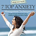 7 Top Anxiety Management Techniques: How You Can Stop Anxiety and Release Stress Today (The Depression and Anxiety Self Help Cure) Audiobook by Heather Rose Narrated by Anjna Patel