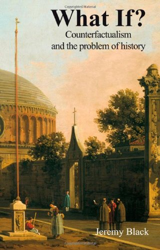 What If?: Counterfactualism and the Problem of History, by Jeremy Black