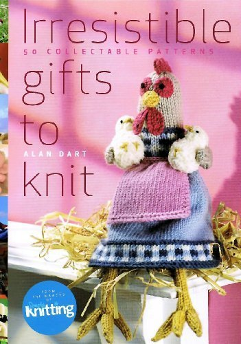 Irresistible Gifts to Knit by Alan Dart