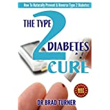 The Type 2 Diabetes Cure: How To Naturally Prevent & Reverse Type 2 Diabetes (Carb, Diabetic Diet Plan, Best Foods, Blood Sugar, End, Recipes) (The Doctor's Smarter Self Healing Series) ~ Dr Brad Turner