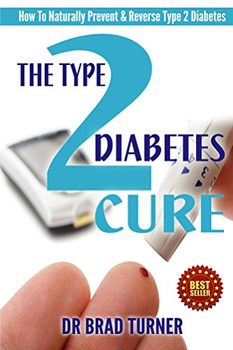 The Type 2 Diabetes Cure: How To Naturally Prevent & Reverse Type 2 Diabetes (Drug Free Diabetic Diet Plan, Best Foods, Blood Sugar, End) (The Doctor's Smarter Self Healing Series) by Dr Brad Turner