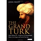 The Grand Turk: Sultan Mehmet II - Conqueror of Constantinople, Master of an Empire and Lord of Two Seasby John Freely