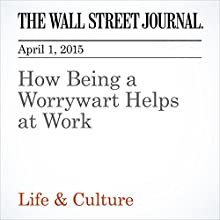 How Being a Worrywart Helps at Work (       UNABRIDGED) by Sue Shellenbarger Narrated by Ken Borgers