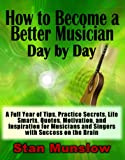 img - for How to Become a Better Musician Day By Day: A Full Year of Tips, Practice Secrets, Life Smarts, Quotes, Motivation, and Inspiration for All Musicians and Singers with SUCCESS on the Brain book / textbook / text book