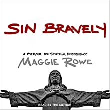 Sin Bravely: A Memoir of Spiritual Disobedience Audiobook by Maggie Rowe Narrated by Maggie Rowe