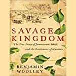 Savage Kingdom: The True Story of Jamestown, 1607, and the Settlement of America | Benjamin Woolley