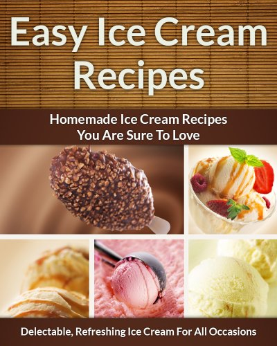 Easy Ice Cream Recipes - Homemade Decadent Recipes You Are Sure To Love (The Easy Recipe Book 33) by Scarlett Aphra