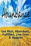 Abundance: Get Rich, Abundant, Fulfilled, Live Free & Happier (Abundant, Live Free, Fulfillment, Get Rich, Love Yourself, Build Self Esteem, Gratitude) (English Edition)