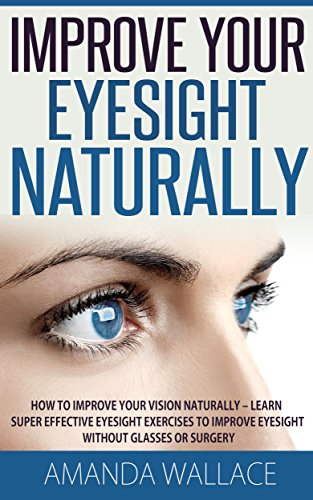 Improve Your Eyesight Naturally: How To Improve Your Vision Naturally - Learn Super Effective Eyesight Exercises To Improve Eyesight Without (Vision Therapy, Optometry, Eyesight Improvement)
