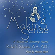 Making Sense: A Guide to Sensory Issues Audiobook by Rachel Schneider Narrated by Francie Wyck