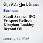 Saudi Aramco IPO Prospect Reflects Kingdom Looking Beyond Oil | Stanley Reed