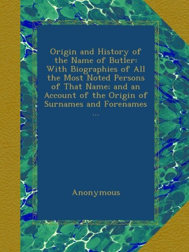 Origin And History Of The Name Of Butler: With Biographies Of All The Most Noted Persons Of That Name; And An Account Of The Origin Of Surnames And Forenames ... front-510914