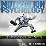 Motivation Psychology: Truth about Why Successful People Are So Motivated to Do What They Do | Jeff Carter