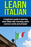 Learn Italian: A beginner s guide to learning basic Italian fast, including useful common words and phrases!