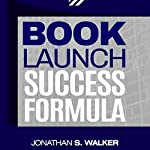 Book Launch Success Formula: Your Ultimate Guide to Write, Publish, Market, and Launch Your Non-Fiction Book to the Best Sellers List | Jonathan S. Walker