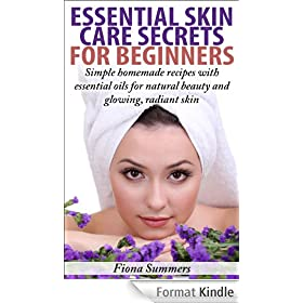 Essential Skin Care Secrets For Beginners - Simple Homemade Recipes with Essential Oils for Natural Beauty and Glowing, Radiant Skin