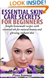 Essential Skin Care Secrets For Beginners: Simple Homemade Recipes with Essential Oils for Natural Beauty and Glowing, Radiant Skin