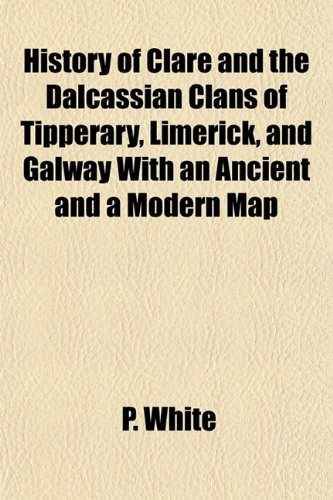 History of Clare and the Dalcassian Clans of Tipperary, Limerick, and Galway With an Ancient and a Modern Map