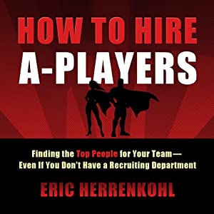How to Hire A-Players: Finding the Top People for Your Team - Even If You Don't Have a Recruiting Department | [Eric Herrenkohl]