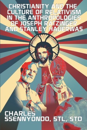 Christianity and the Culture of Relativism in the Anthropologies of Joseph Ratzinger and Stanley Hauerwas: (Rediscoverin