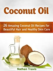 Coconut Oil: 26 Amazing Coconut Oil Recipes for Beautiful Hair and Healthy Skin Care (coconut oil, coconut oil uses, benefits of coconut oil)