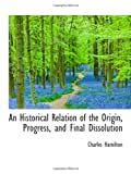 An Historical Relation of the Origin, Progress, and Final Dissolution (1113758546) by Hamilton, Charles