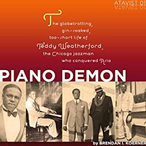 Piano Demon: The Globetrotting, Gin-Soaked, Too-Short Life of Teddy Weatherford, the Chicago Jazzman Who Conquered Asia | [Brendan I. Koerner]