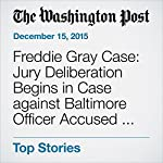 Freddie Gray Case: Jury Deliberation Begins in Case against Baltimore Officer Accused of Involuntary Manslaughter | Lynh Bui,Julie Zauzmer,Rachel Weiner,John Woodrow Cox