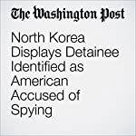 North Korea Displays Detainee Identified as American Accused of Spying | Brian Murphy